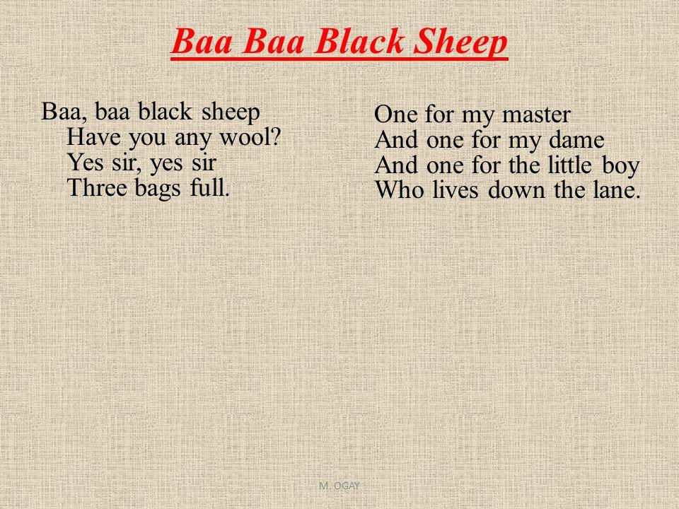 Baa Baa Black Sheep Baa, baa black sheep Have you any wool? Yes sir, yes sir Three bags full. One for my master And one for my dame And one for the li
