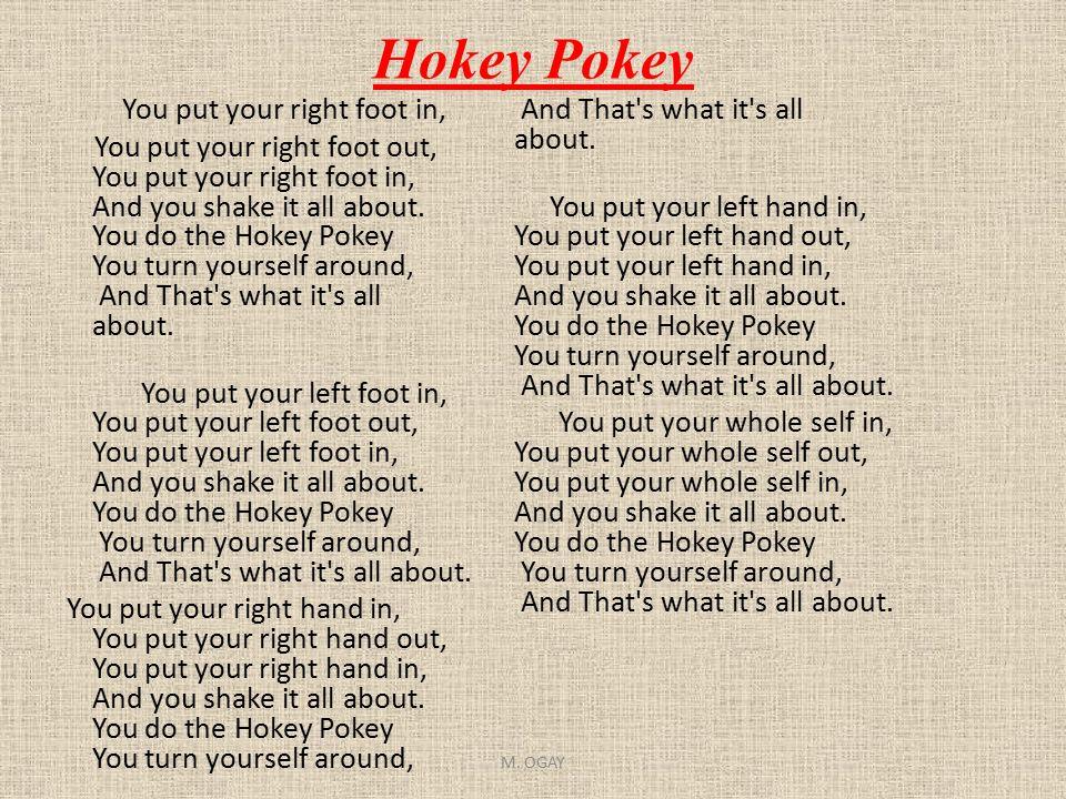 Hokey Pokey You put your right foot in, You put your right foot out, You put your right foot in, And you shake it all about. You do the Hokey Pokey Yo