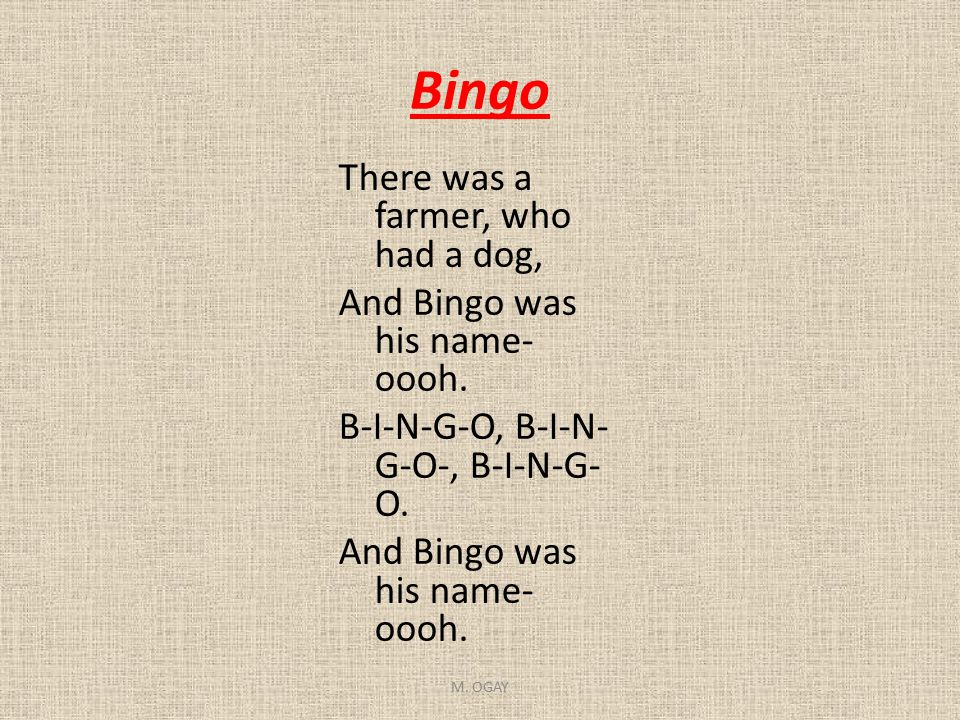 Bingo There was a farmer, who had a dog, And Bingo was his name- oooh. B-I-N-G-O, B-I-N- G-O-, B-I-N-G- O. And Bingo was his name- oooh. M. OGAY
