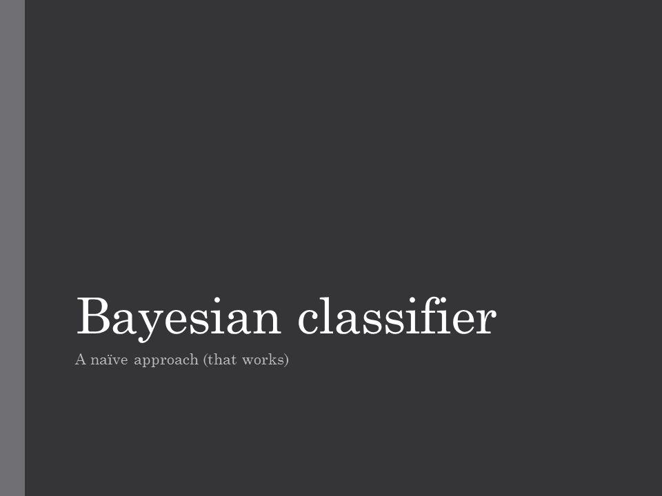 Bayesian classifier A naïve approach (that works)