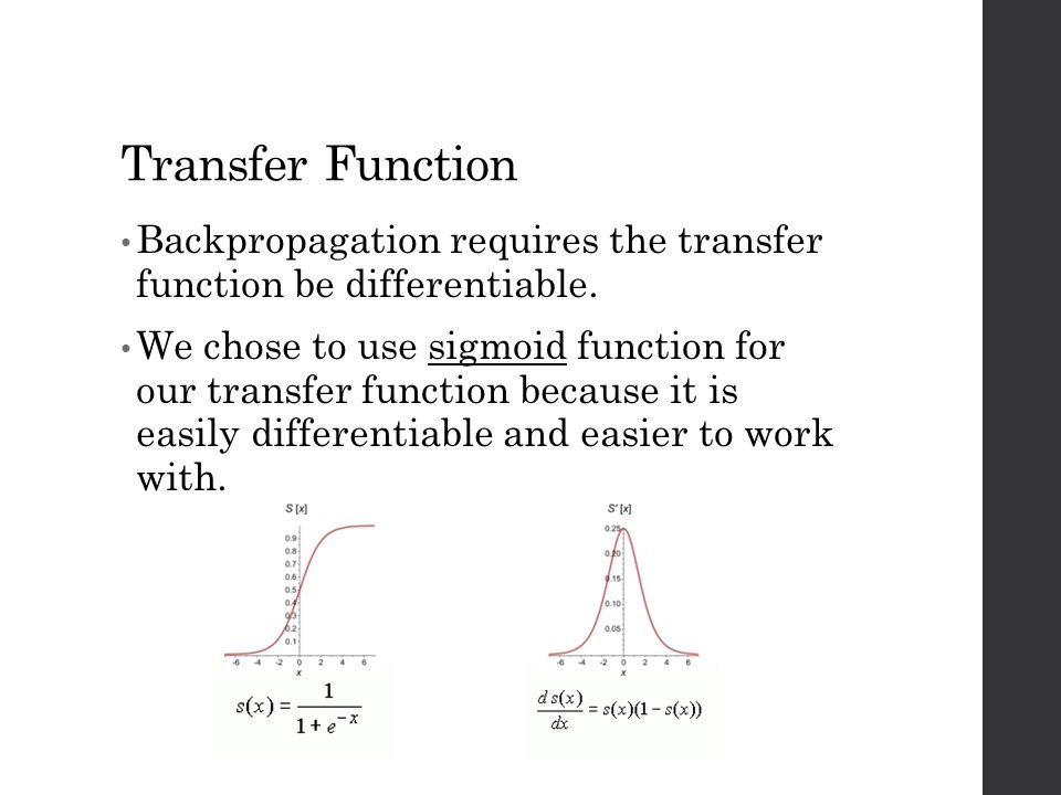 Transfer Function Backpropagation requires the transfer function be differentiable. We chose to use sigmoid function for our transfer function because
