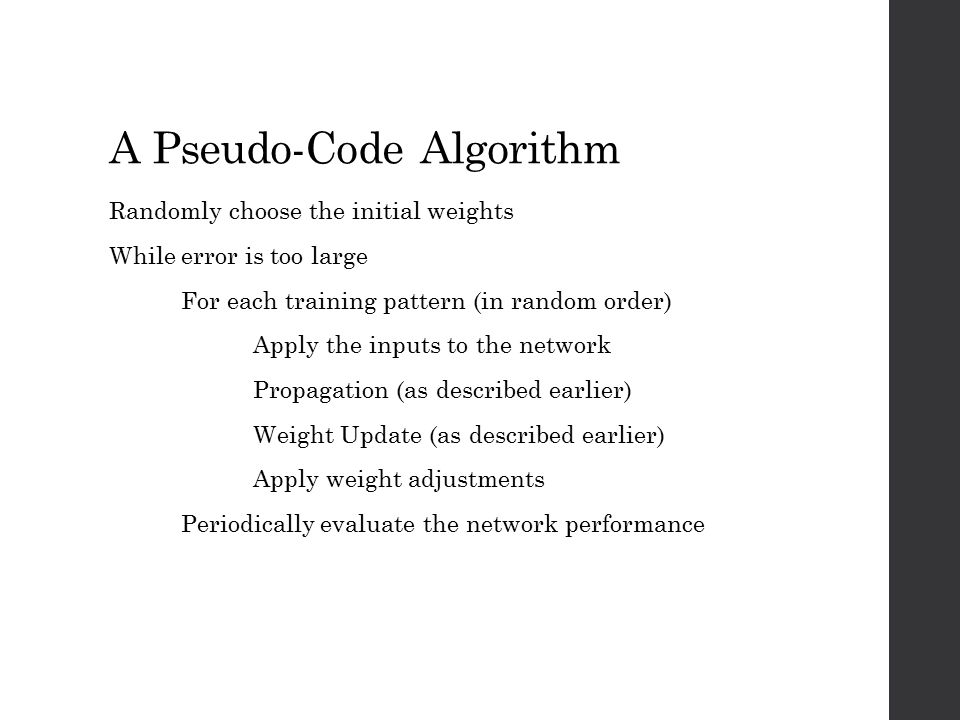 A Pseudo-Code Algorithm Randomly choose the initial weights While error is too large For each training pattern (in random order) Apply the inputs to t