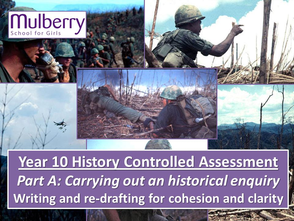 Year 10 History Controlled Assessment Part A: Carrying out an historical enquiry Writing and re-drafting for cohesion and clarity Year 10 History Controlled Assessment Part A: Carrying out an historical enquiry Writing and re-drafting for cohesion and clarity
