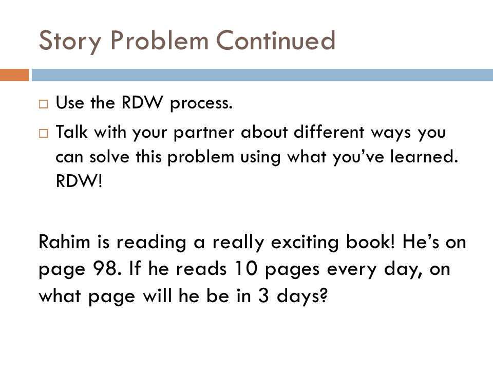 Story Problem Continued  Use the RDW process.  Talk with your partner about different ways you can solve this problem using what you've learned. RDW