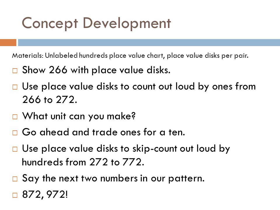 Concept Development Materials: Unlabeled hundreds place value chart, place value disks per pair.  Show 266 with place value disks.  Use place value