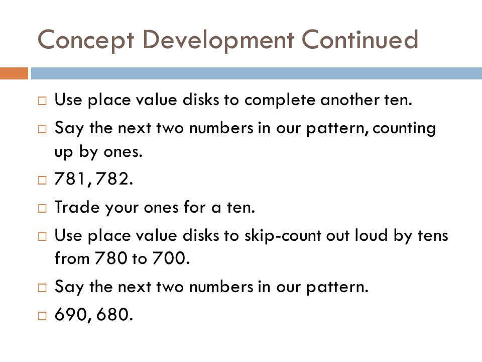 Concept Development Continued  Use place value disks to complete another ten.  Say the next two numbers in our pattern, counting up by ones.  781,