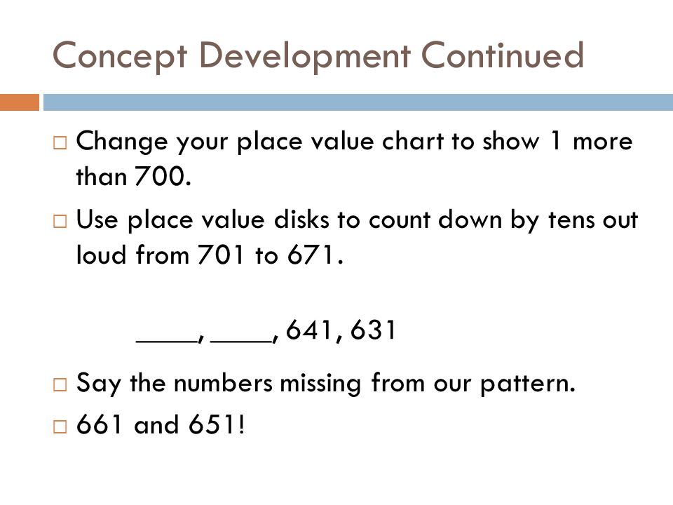Concept Development Continued  Change your place value chart to show 1 more than 700.  Use place value disks to count down by tens out loud from 701