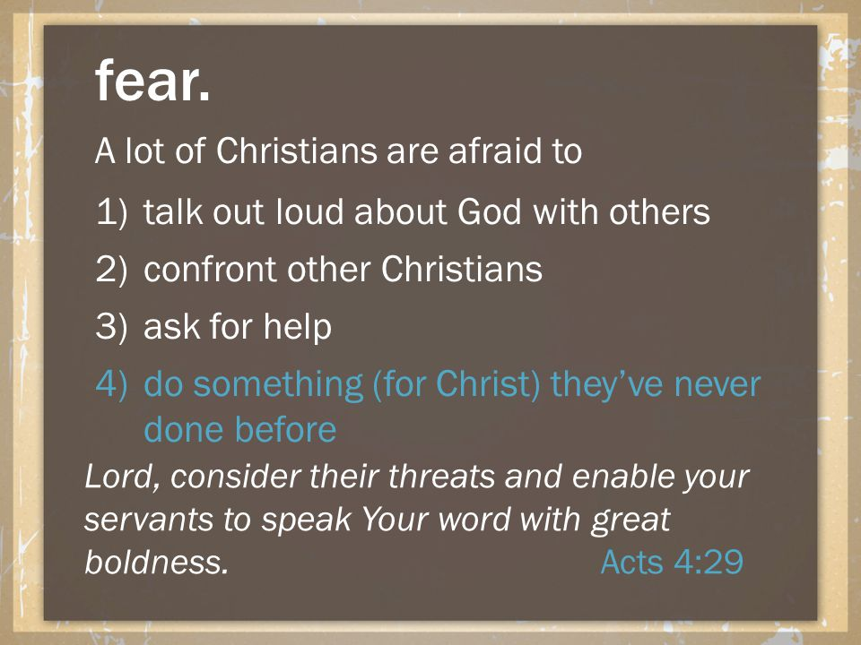 fear. A lot of Christians are afraid to 1)talk out loud about God with others 2)confront other Christians 3)ask for help 4)do something (for Christ) t