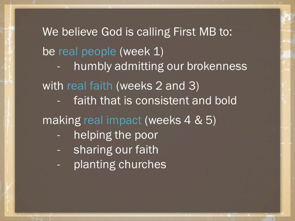 We believe God is calling First MB to: be real people (week 1) -humbly admitting our brokenness with real faith (weeks 2 and 3) -faith that is consistent and bold making real impact (weeks 4 & 5) -helping the poor -sharing our faith -planting churches
