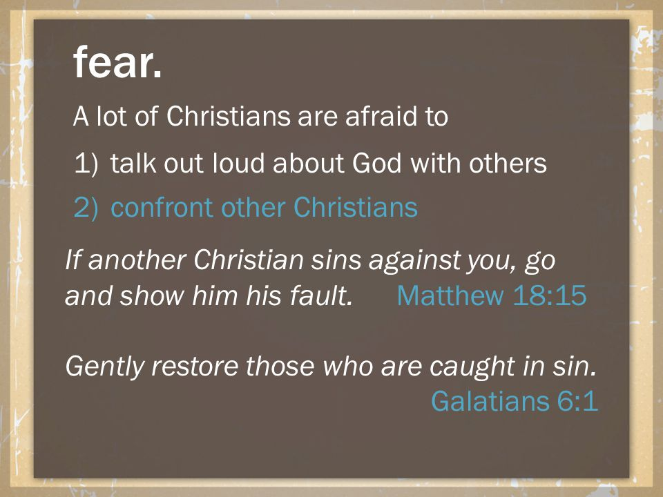 fear. A lot of Christians are afraid to 1)talk out loud about God with others 2)confront other Christians If another Christian sins against you, go an