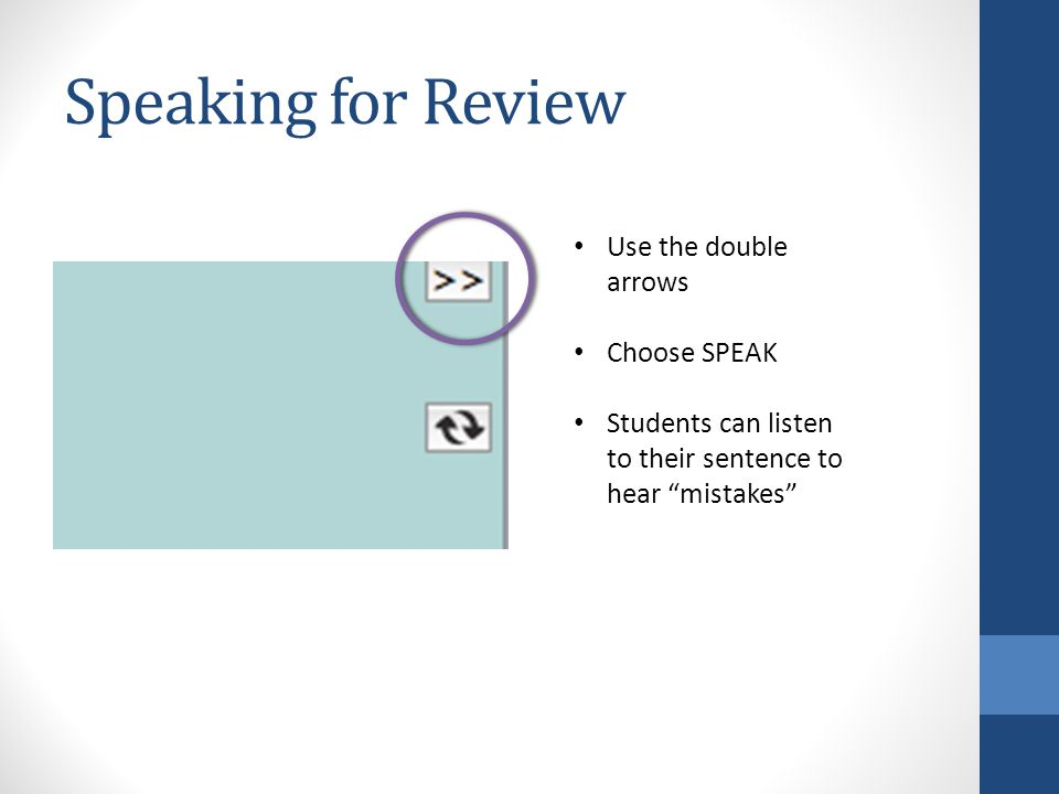Speaking for Review Use the double arrows Choose SPEAK Students can listen to their sentence to hear mistakes