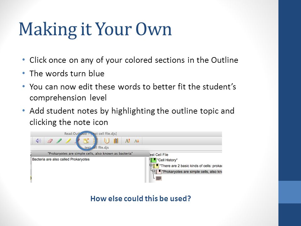 Making it Your Own Click once on any of your colored sections in the Outline The words turn blue You can now edit these words to better fit the student's comprehension level Add student notes by highlighting the outline topic and clicking the note icon How else could this be used