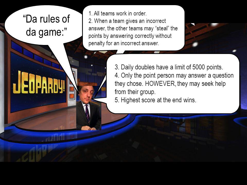 Da rules of da game: 1.All teams work in order.