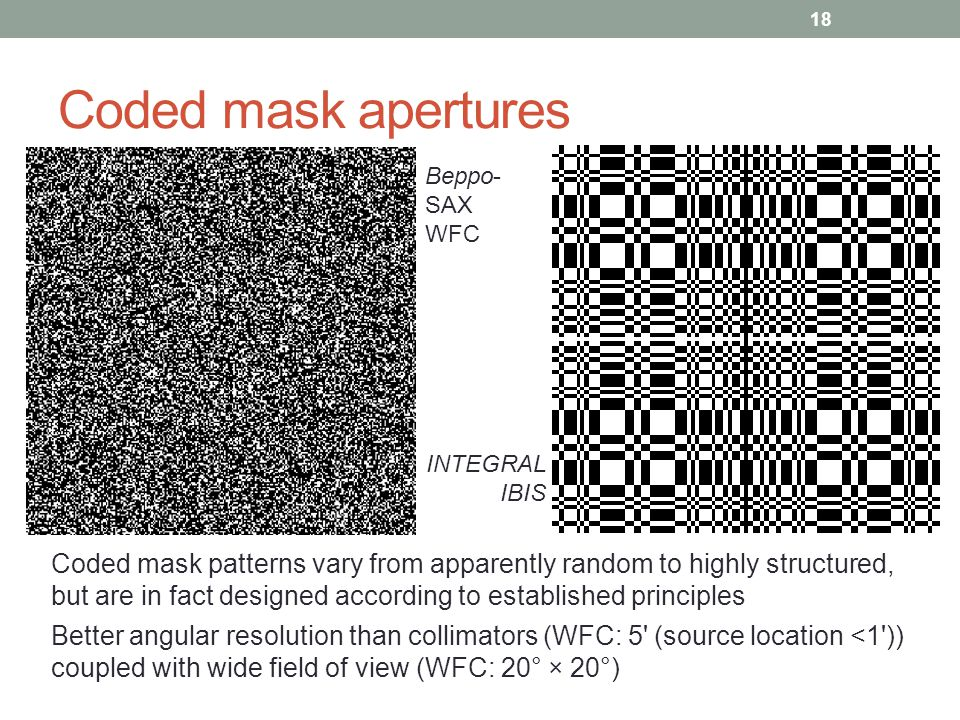 Coded mask apertures 18 Beppo- SAX WFC INTEGRAL IBIS Coded mask patterns vary from apparently random to highly structured, but are in fact designed ac