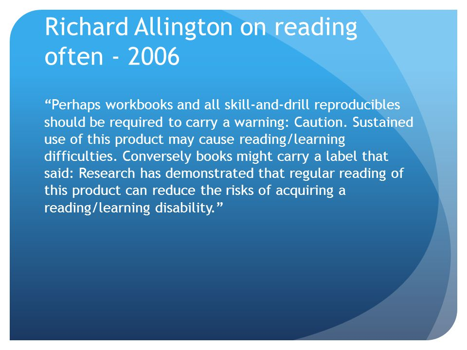 """Richard Allington on reading often - 2006 """"Perhaps workbooks and all skill-and-drill reproducibles should be required to carry a warning: Caution. Sus"""