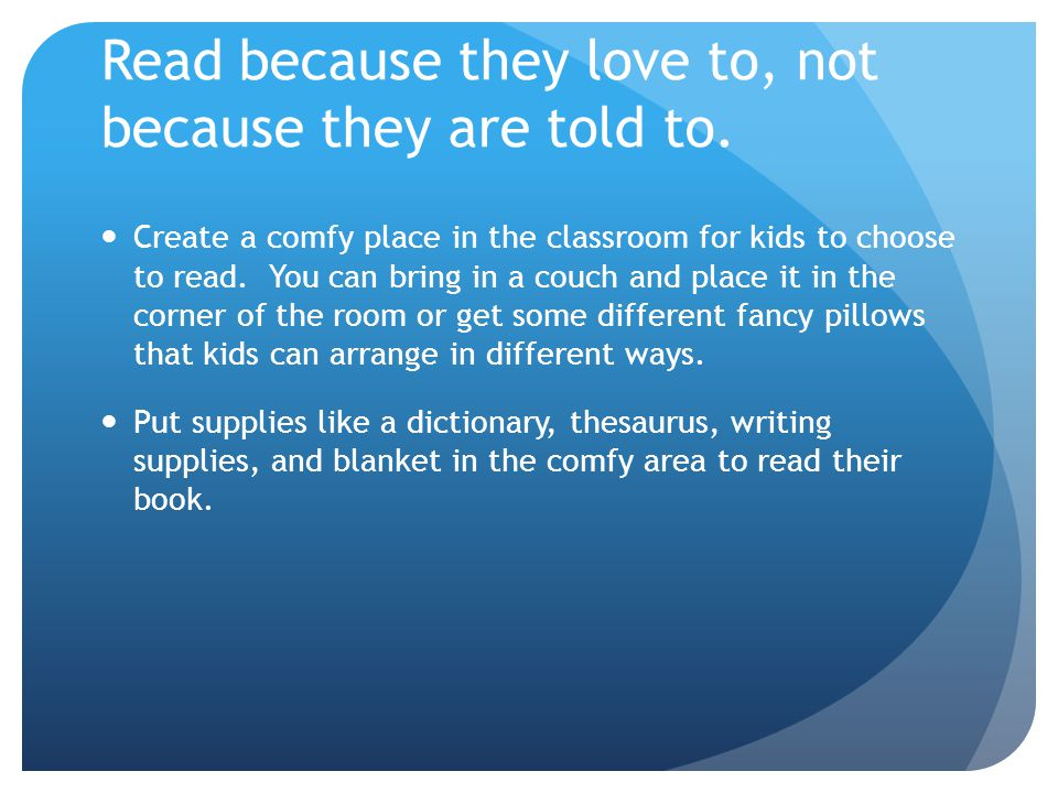 Read because they love to, not because they are told to. Create a comfy place in the classroom for kids to choose to read. You can bring in a couch an