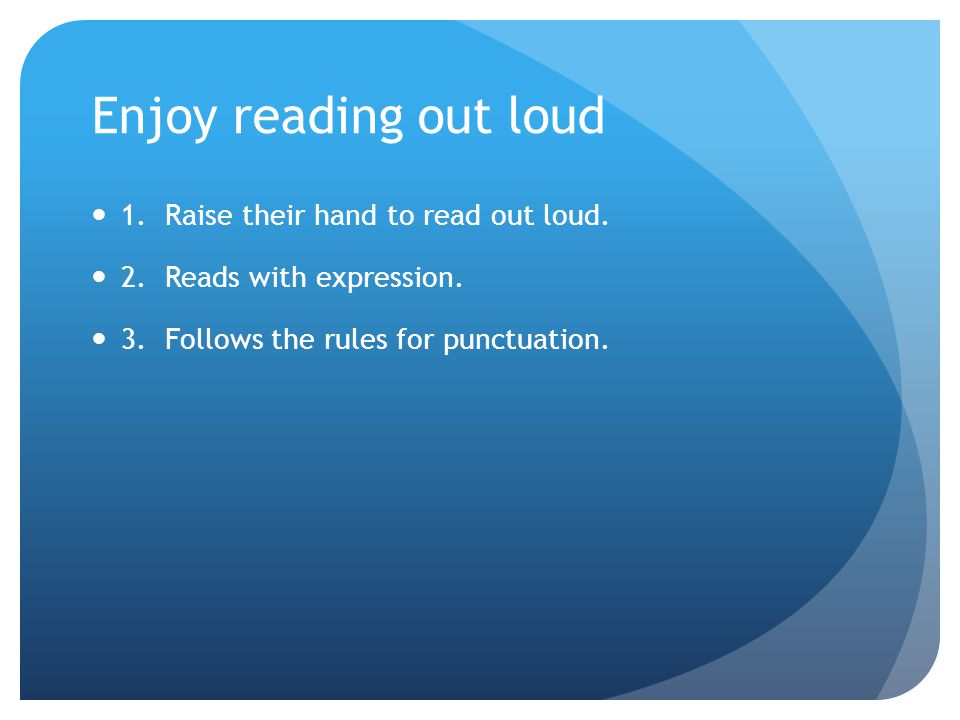 Enjoy reading out loud 1. Raise their hand to read out loud. 2. Reads with expression. 3. Follows the rules for punctuation.