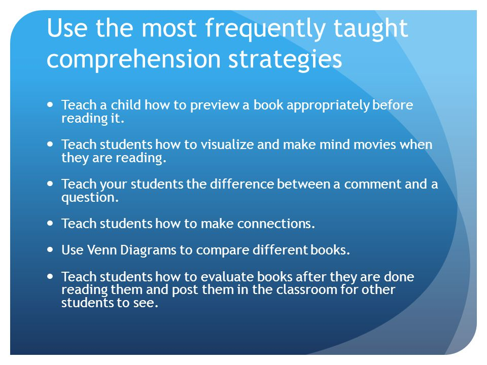 Use the most frequently taught comprehension strategies Teach a child how to preview a book appropriately before reading it. Teach students how to vis