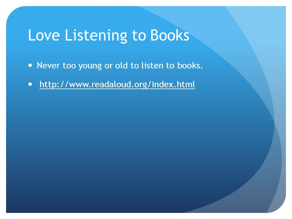 Love Listening to Books Never too young or old to listen to books. http://www.readaloud.org/index.html