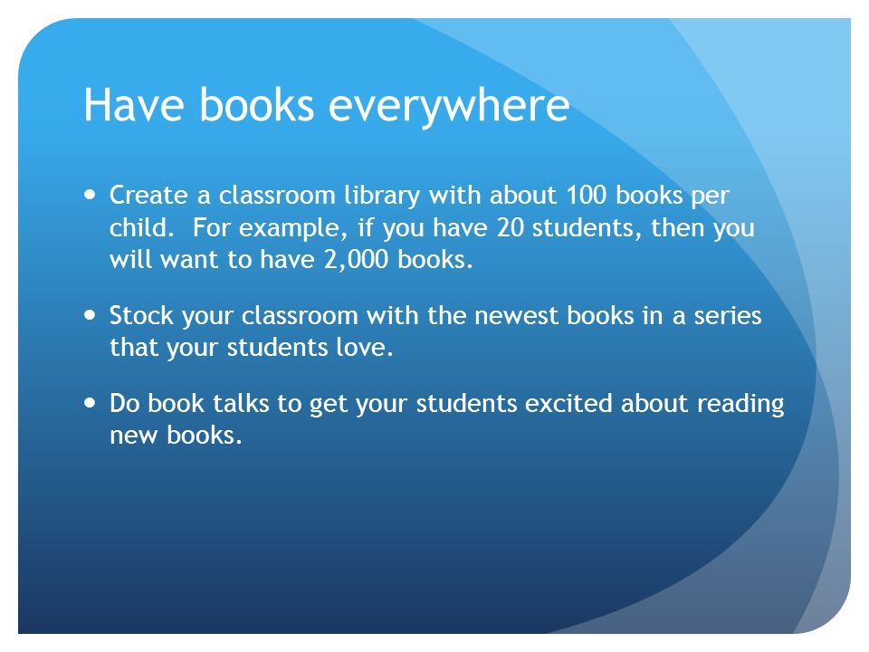 Have books everywhere Create a classroom library with about 100 books per child. For example, if you have 20 students, then you will want to have 2,00