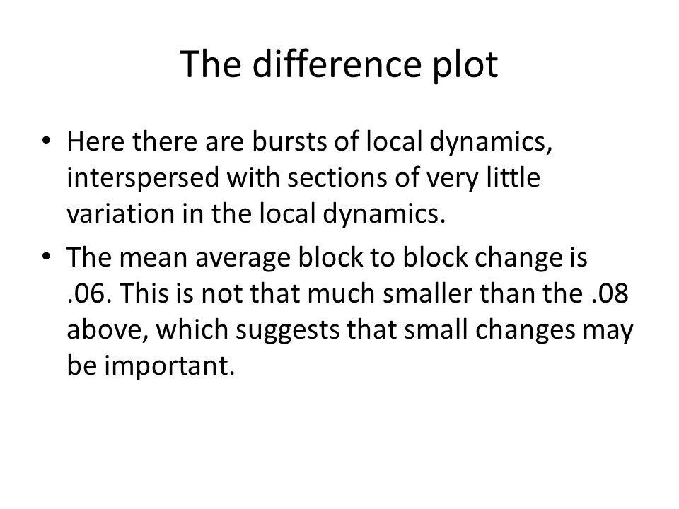 The difference plot Here there are bursts of local dynamics, interspersed with sections of very little variation in the local dynamics. The mean avera