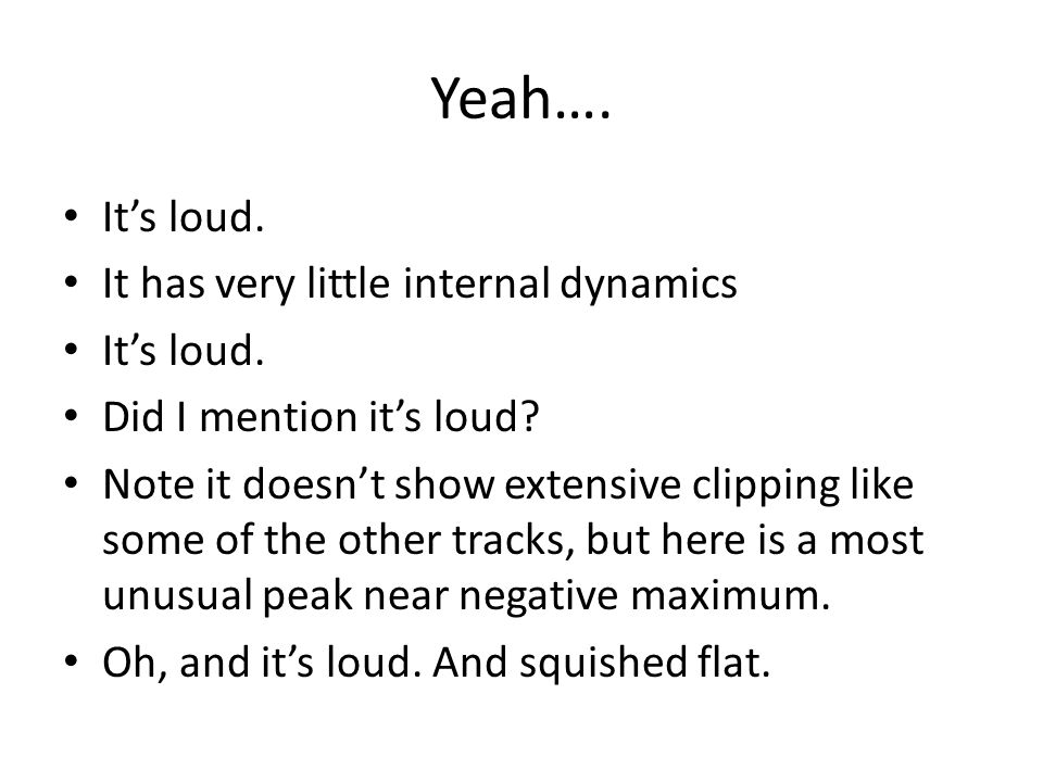 Yeah…. It's loud. It has very little internal dynamics It's loud.
