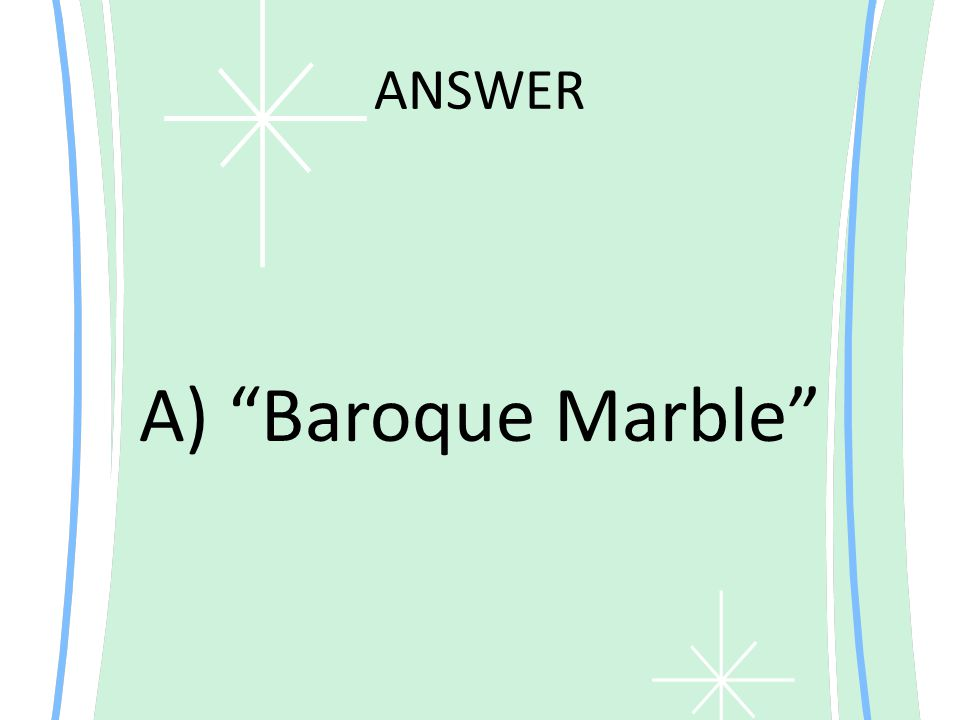 """ANSWER A) """"Baroque Marble"""""""
