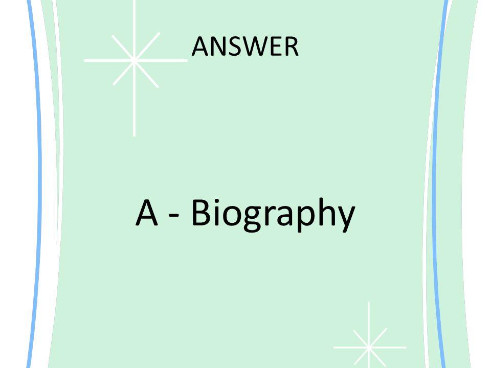 ANSWER A - Biography