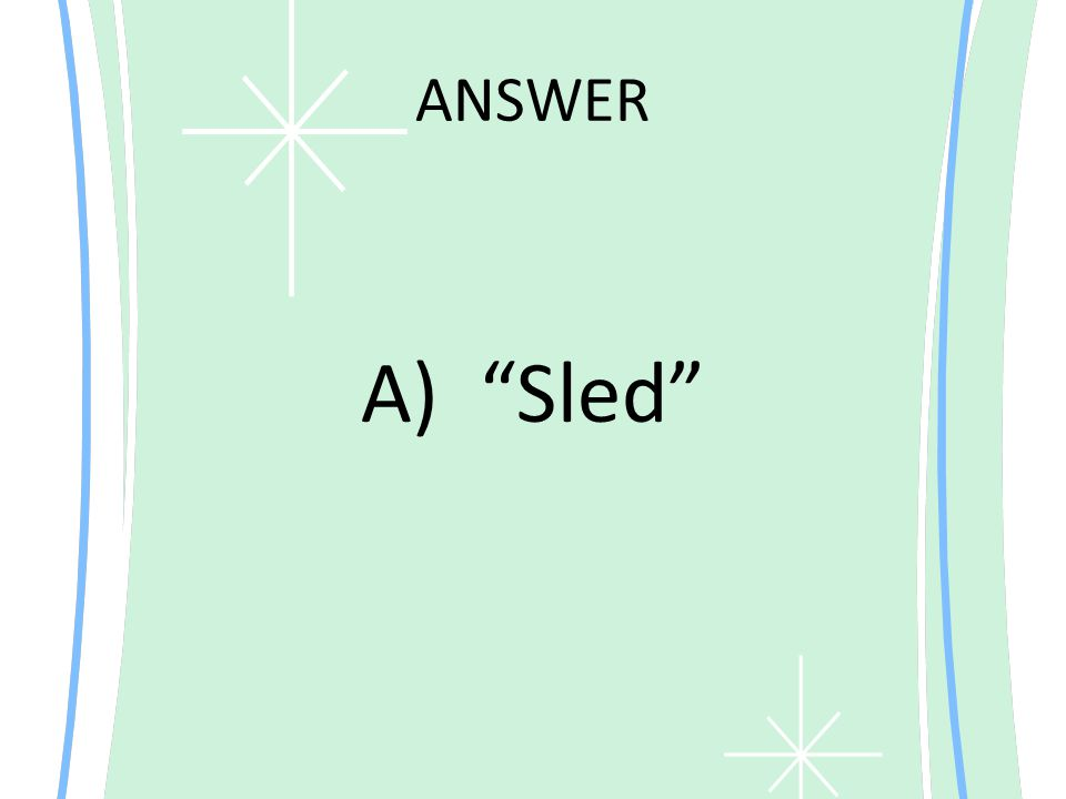 ANSWER A) Sled
