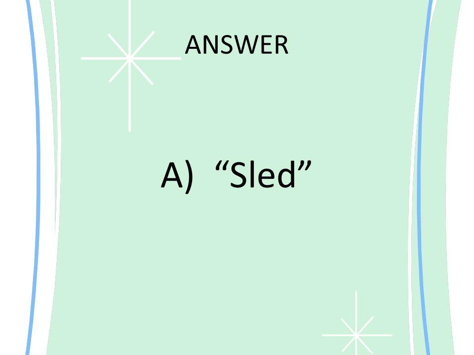 "ANSWER A) ""Sled"""