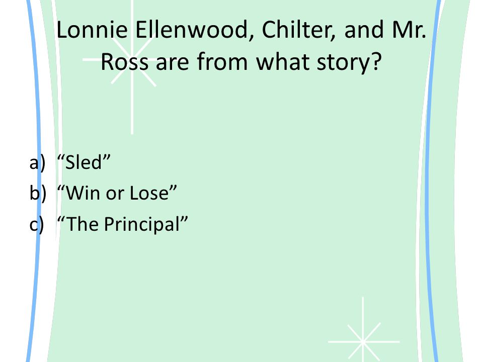 """Lonnie Ellenwood, Chilter, and Mr. Ross are from what story? a)""""Sled"""" b)""""Win or Lose"""" c)""""The Principal"""""""