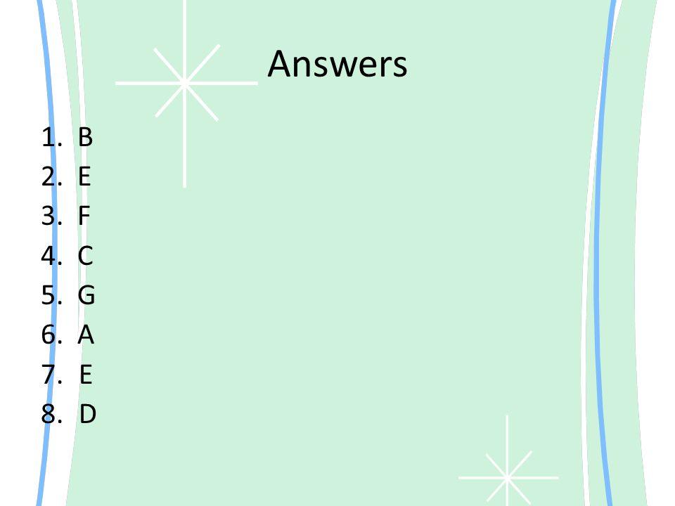 Answers 1. B 2. E 3. F 4. C 5. G 6. A 7.E 8.D