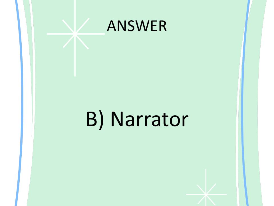 ANSWER B) Narrator