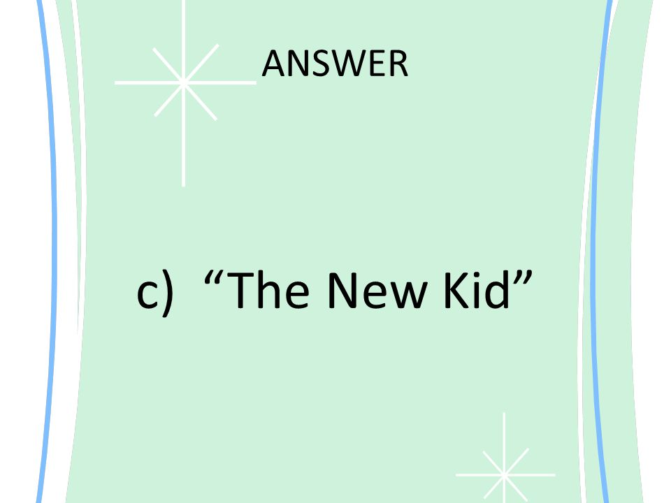 ANSWER c) The New Kid
