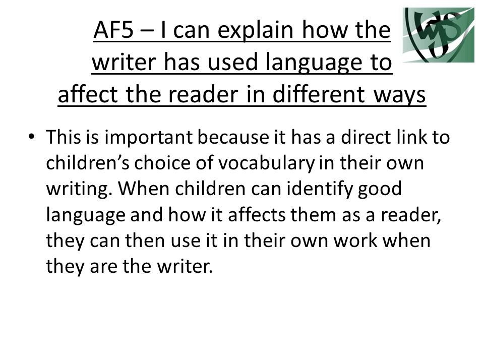 AF5 – I can explain how the writer has used language to affect the reader in different ways This is important because it has a direct link to children's choice of vocabulary in their own writing.