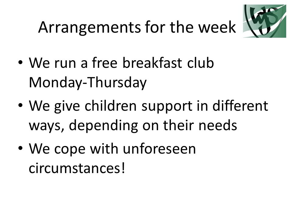 Arrangements for the week We run a free breakfast club Monday-Thursday We give children support in different ways, depending on their needs We cope with unforeseen circumstances!
