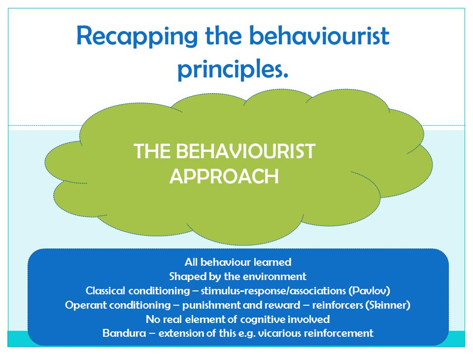 Recapping the behaviourist principles. THE BEHAVIOURIST APPROACH All behaviour learned Shaped by the environment Classical conditioning – stimulus-res