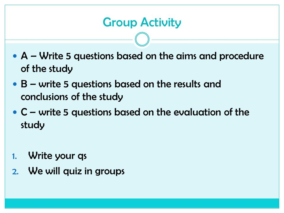 Group Activity A – Write 5 questions based on the aims and procedure of the study B – write 5 questions based on the results and conclusions of the st