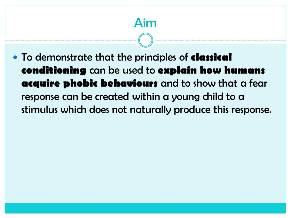 Aim To demonstrate that the principles of classical conditioning can be used to explain how humans acquire phobic behaviours and to show that a fear r