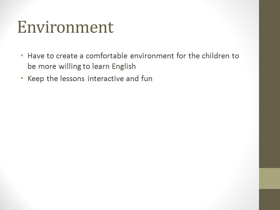 Environment Have to create a comfortable environment for the children to be more willing to learn English Keep the lessons interactive and fun
