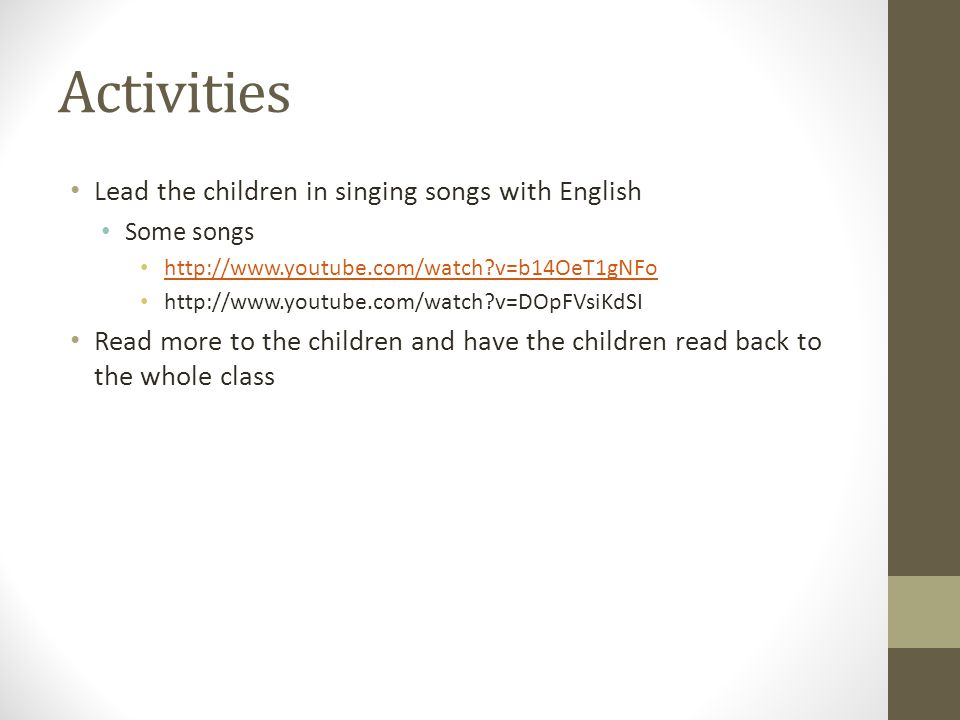 Activities Lead the children in singing songs with English Some songs http://www.youtube.com/watch v=b14OeT1gNFo http://www.youtube.com/watch v=DOpFVsiKdSI Read more to the children and have the children read back to the whole class