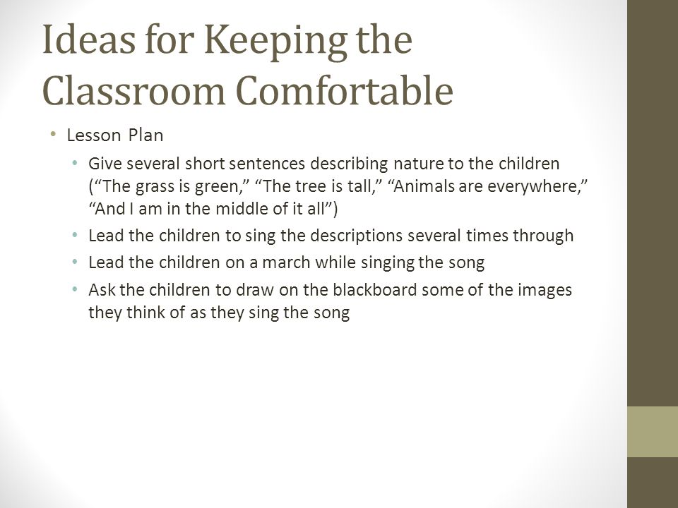 Ideas for Keeping the Classroom Comfortable Lesson Plan Give several short sentences describing nature to the children ( The grass is green, The tree is tall, Animals are everywhere, And I am in the middle of it all ) Lead the children to sing the descriptions several times through Lead the children on a march while singing the song Ask the children to draw on the blackboard some of the images they think of as they sing the song
