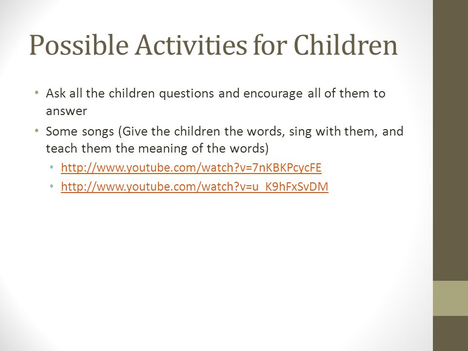 Possible Activities for Children Ask all the children questions and encourage all of them to answer Some songs (Give the children the words, sing with them, and teach them the meaning of the words) http://www.youtube.com/watch v=7nKBKPcycFE http://www.youtube.com/watch v=u_K9hFxSvDM