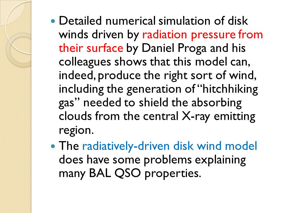 Detailed numerical simulation of disk winds driven by radiation pressure from their surface by Daniel Proga and his colleagues shows that this model can, indeed, produce the right sort of wind, including the generation of hitchhiking gas needed to shield the absorbing clouds from the central X-ray emitting region.
