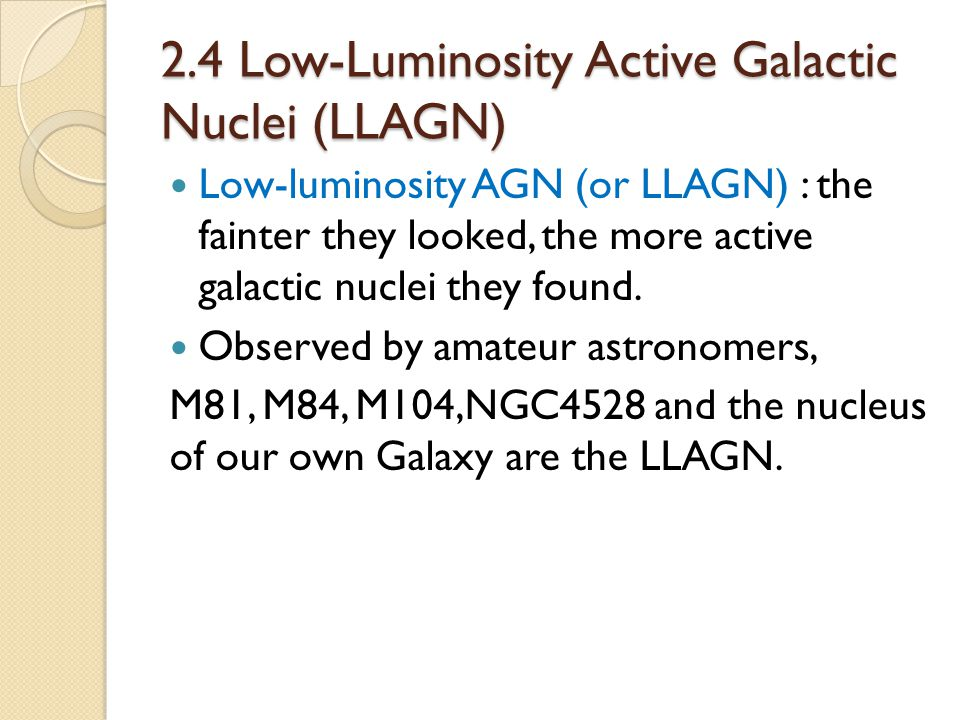 2.4 Low-Luminosity Active Galactic Nuclei (LLAGN) Low-luminosity AGN (or LLAGN) : the fainter they looked, the more active galactic nuclei they found.