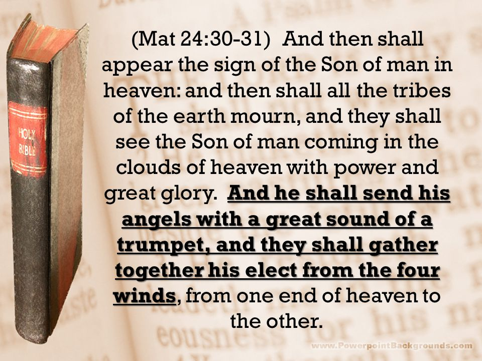 And he shall send his angels with a great sound of a trumpet, and they shall gather together his elect from the four winds (Mat 24:30-31) And then sha