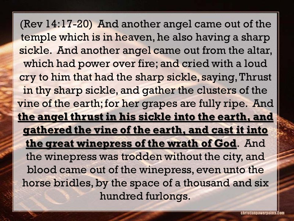 the angel thrust in his sickle into the earth, and gathered the vine of the earth, and cast it into the great winepress of the wrath of God (Rev 14:17-20) And another angel came out of the temple which is in heaven, he also having a sharp sickle.