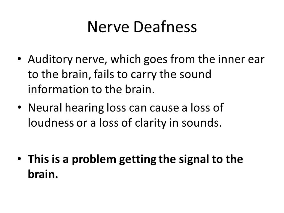 Nerve Deafness Auditory nerve, which goes from the inner ear to the brain, fails to carry the sound information to the brain.