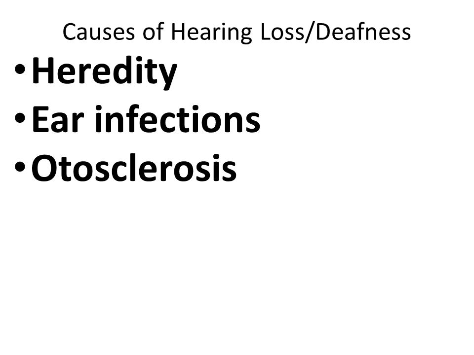Causes of Hearing Loss/Deafness Heredity Ear infections Otosclerosis