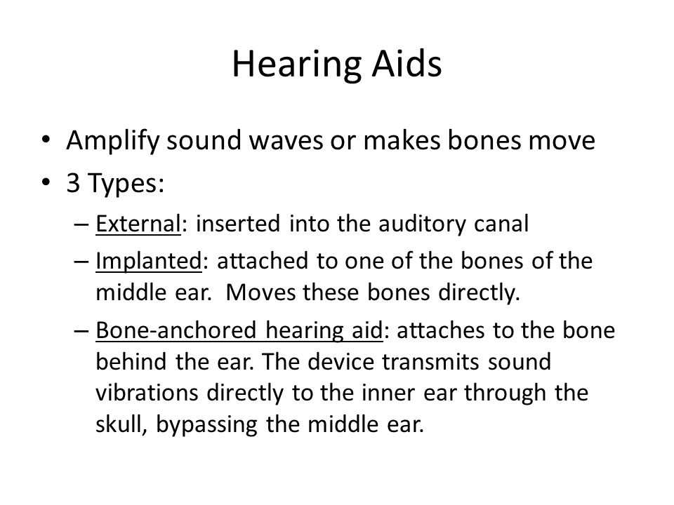 Hearing Aids Amplify sound waves or makes bones move 3 Types: – External: inserted into the auditory canal – Implanted: attached to one of the bones of the middle ear.